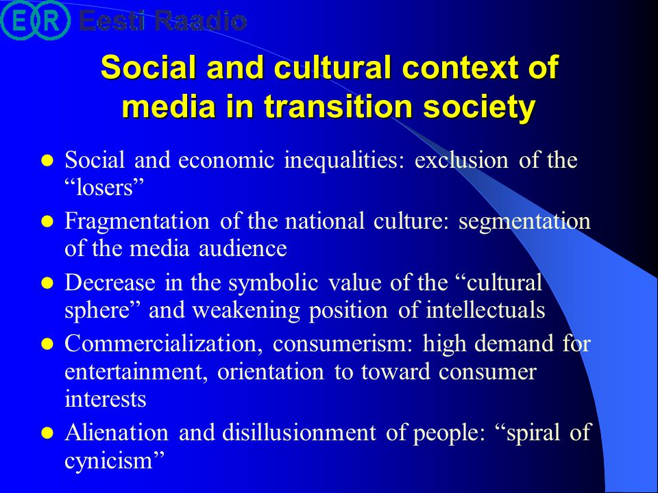 Social and cultural context of media in transition society Social and economic inequalities: exclusion of the losers Fragmentation of the national culture: segmentation of the media audience Decrease in the symbolic value of the cultural sphere and weakening position of intellectuals Commercialization, consumerism: high demand for entertainment, orientation to toward consumer interests Alienation and disillusionment of people: spiral of cynicism