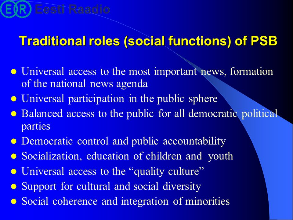 Tasks of PSB in a (small) state Preservation and distribution of national cultural heritage Care about national language Support for the national cultural production and cultural life Promoting cultural openness and dialogue with other nations Transcending borders of the own culture, cultural translation