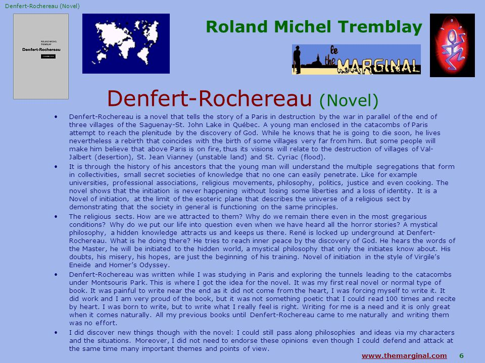 www.themarginal.comwww.themarginal.com 6 Roland Michel Tremblay Denfert-Rochereau (Novel) Denfert-Rochereau is a novel that tells the story of a Paris in destruction by the war in parallel of the end of three villages of the Saguenay-St.