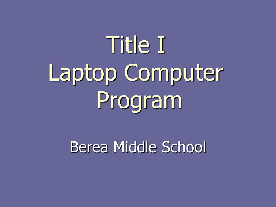 The Title I Program Paid for by the federal government Paid for by the federal government Funds teacher training, classroom materials, and technology Funds teacher training, classroom materials, and technology Laptop program in three Greenville middle schools- Berea, Lakeview, Tanglewood.