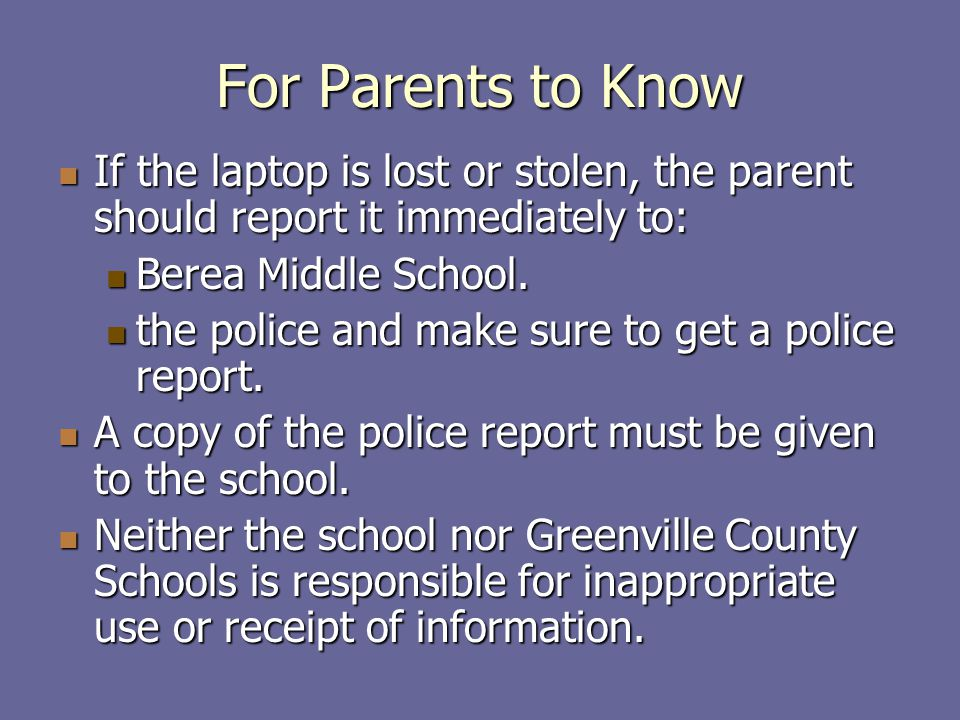 For Parents to Know If the laptop is lost or stolen, the parent should report it immediately to: If the laptop is lost or stolen, the parent should report it immediately to: Berea Middle School.