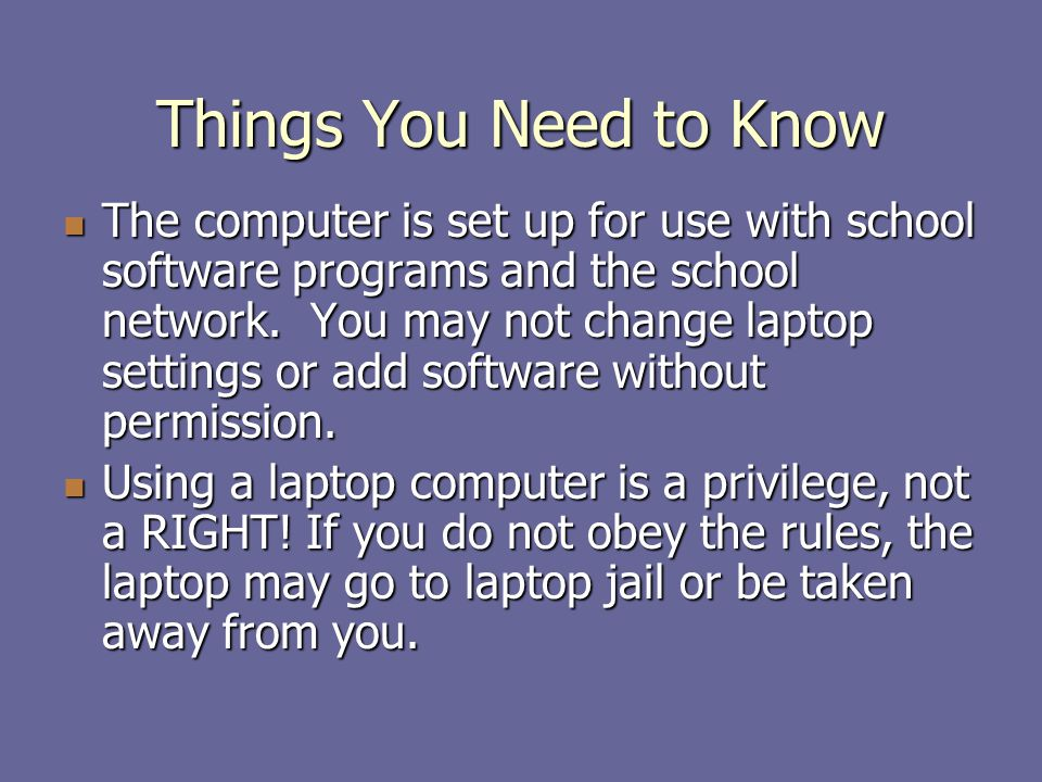 Things You Need to Know The computer is set up for use with school software programs and the school network.
