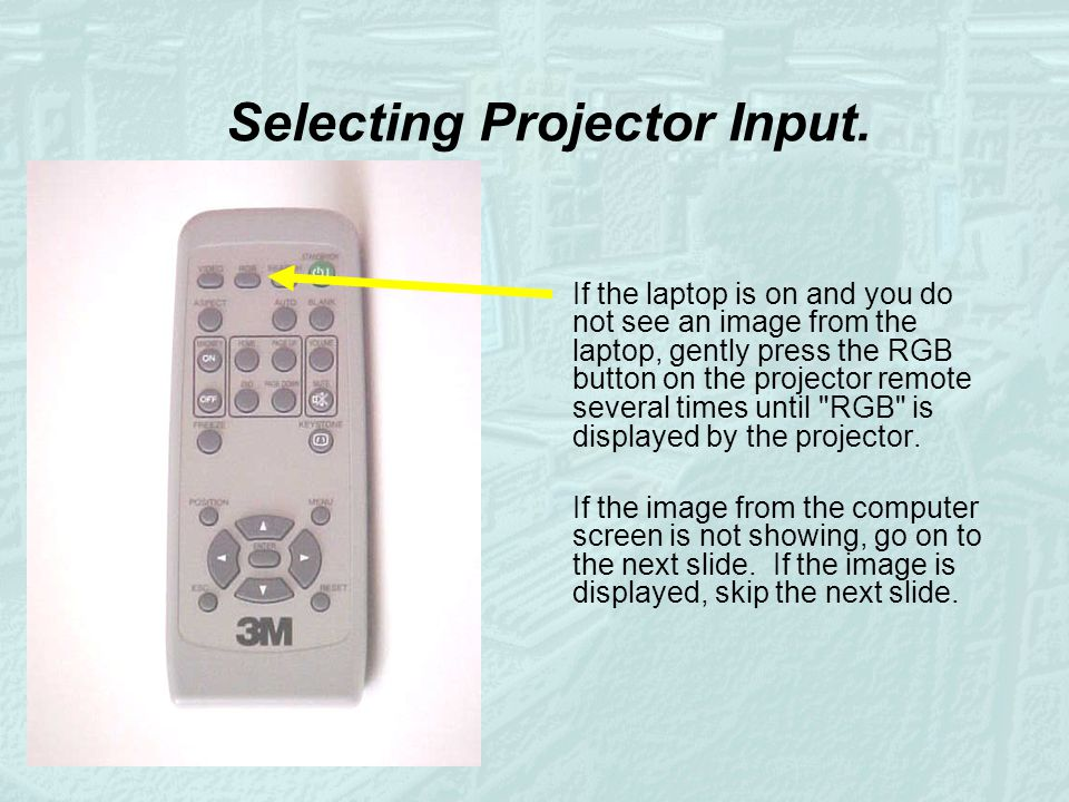 Selecting Projector Input. If the laptop is on and you do not see an image from the laptop, gently press the RGB button on the projector remote severa