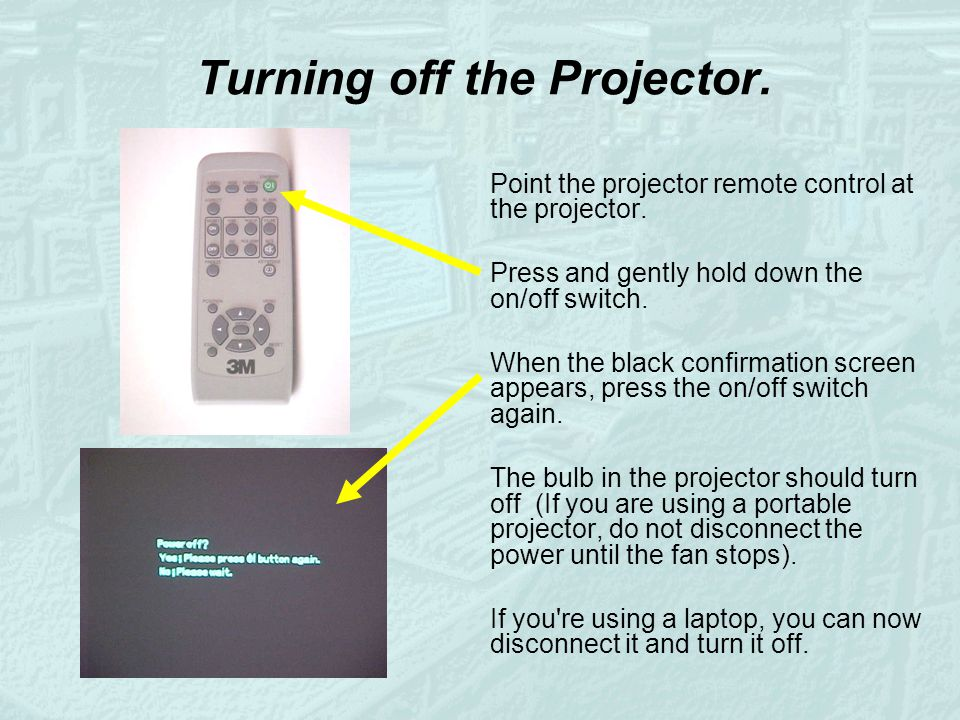 Turning off the Projector. Point the projector remote control at the projector. Press and gently hold down the on/off switch. When the black confirmat