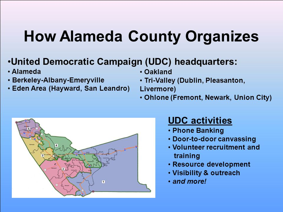 How Alameda County Organizes United Democratic Campaign (UDC) headquarters: Alameda Berkeley-Albany-Emeryville Eden Area (Hayward, San Leandro) Oakland Tri-Valley (Dublin, Pleasanton, Livermore) Ohlone (Fremont, Newark, Union City) UDC activities Phone Banking Door-to-door canvassing Volunteer recruitment and training Resource development Visibility & outreach and more!