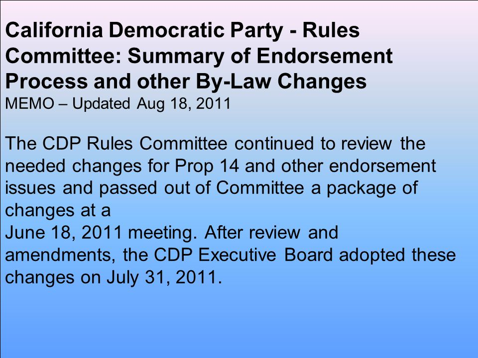 California Democratic Party - Rules Committee: Summary of Endorsement Process and other By-Law Changes MEMO – Updated Aug 18, 2011 The CDP Rules Committee continued to review the needed changes for Prop 14 and other endorsement issues and passed out of Committee a package of changes at a June 18, 2011 meeting.