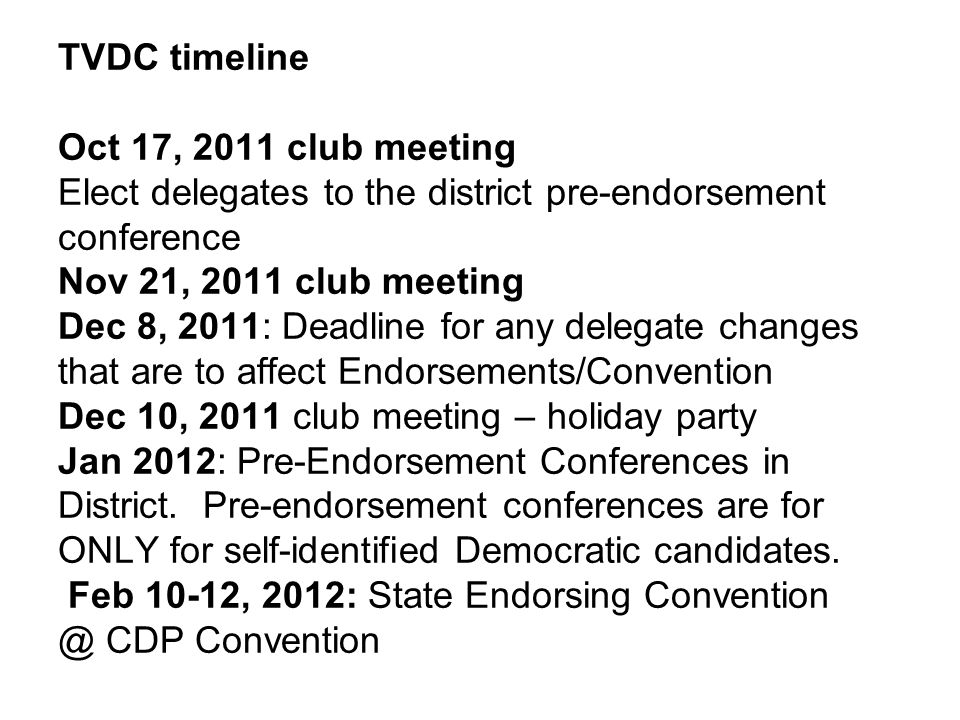 TVDC timeline Oct 17, 2011 club meeting Elect delegates to the district pre-endorsement conference Nov 21, 2011 club meeting Dec 8, 2011: Deadline for any delegate changes that are to affect Endorsements/Convention Dec 10, 2011 club meeting – holiday party Jan 2012: Pre-Endorsement Conferences in District.