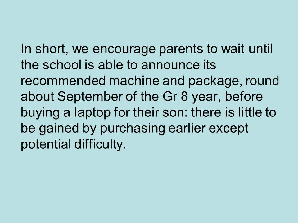 In short, we encourage parents to wait until the school is able to announce its recommended machine and package, round about September of the Gr 8 year, before buying a laptop for their son: there is little to be gained by purchasing earlier except potential difficulty.