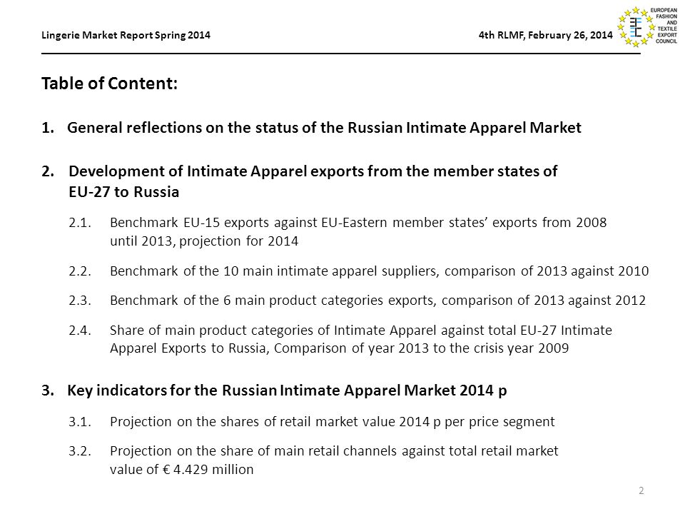Table of Content: 1.General reflections on the status of the Russian Intimate Apparel Market 2.Development of Intimate Apparel exports from the member states of EU-27 to Russia 2.1.Benchmark EU-15 exports against EU-Eastern member states' exports from 2008 until 2013, projection for Benchmark of the 10 main intimate apparel suppliers, comparison of 2013 against Benchmark of the 6 main product categories exports, comparison of 2013 against Share of main product categories of Intimate Apparel against total EU-27 Intimate Apparel Exports to Russia, Comparison of year 2013 to the crisis year Key indicators for the Russian Intimate Apparel Market 2014 p 3.1.Projection on the shares of retail market value 2014 p per price segment 3.2.