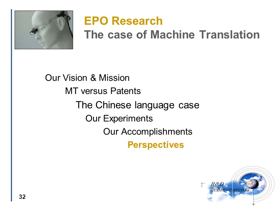 32 EPO Research The case of Machine Translation Our Vision & Mission MT versus Patents The Chinese language case Our Experiments Our Accomplishments Perspectives