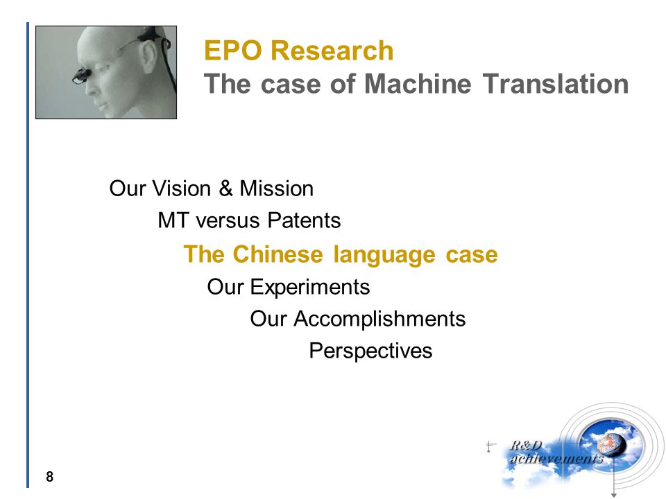 8 EPO Research The case of Machine Translation Our Vision & Mission MT versus Patents The Chinese language case Our Experiments Our Accomplishments Perspectives