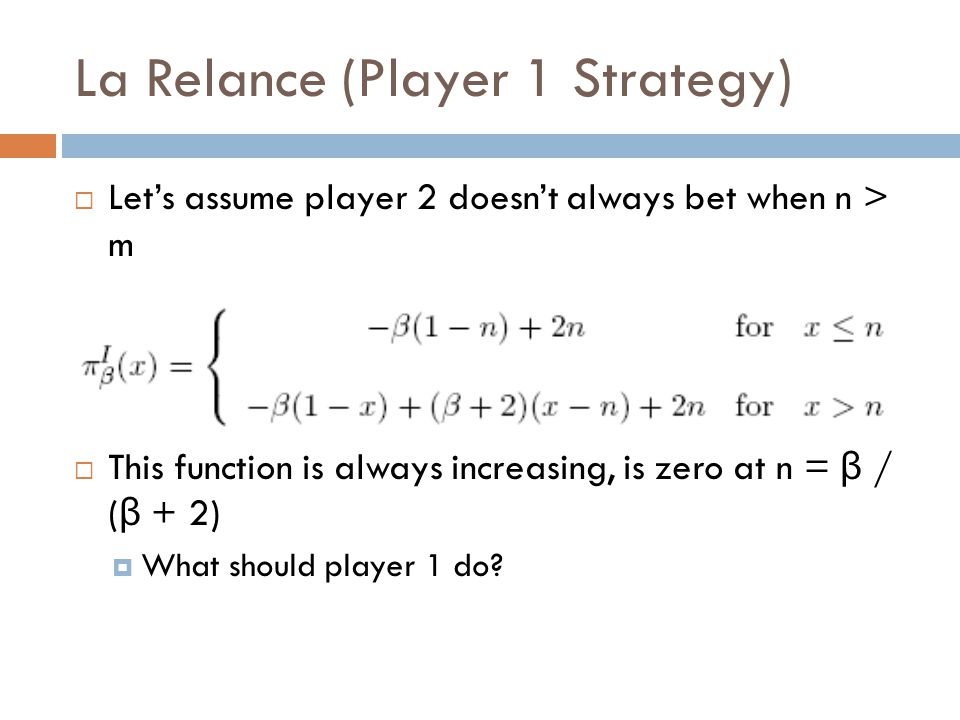 La Relance (Player 1 Strategy)  Let's assume player 2 doesn't always bet when n > m  This function is always increasing, is zero at n = β / ( β + 2)  What should player 1 do