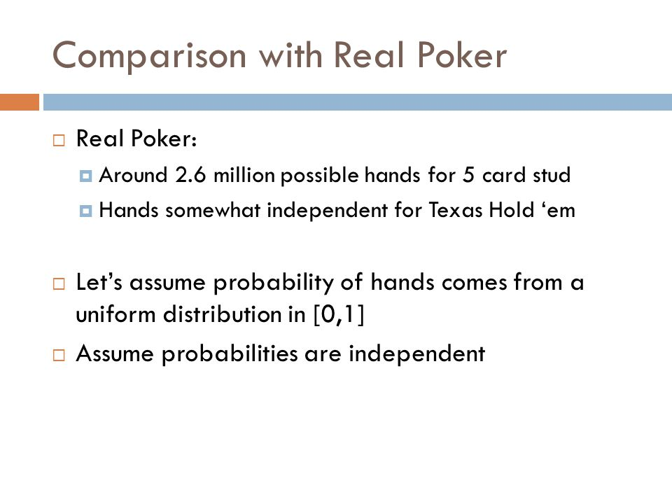 Comparison with Real Poker  Real Poker:  Around 2.6 million possible hands for 5 card stud  Hands somewhat independent for Texas Hold 'em  Let's assume probability of hands comes from a uniform distribution in [0,1]  Assume probabilities are independent