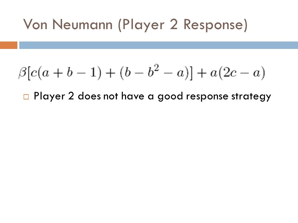 Von Neumann (Player 2 Response)  Player 2 does not have a good response strategy