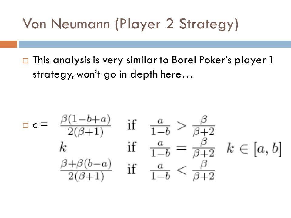 Von Neumann (Player 2 Strategy)  This analysis is very similar to Borel Poker's player 1 strategy, won't go in depth here…  c =