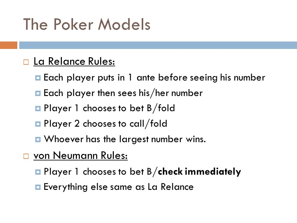 The Poker Models  La Relance Rules:  Each player puts in 1 ante before seeing his number  Each player then sees his/her number  Player 1 chooses to bet B/fold  Player 2 chooses to call/fold  Whoever has the largest number wins.