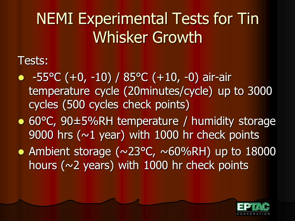 NEMI Experimental Tests for Tin Whisker Growth Tests: -55°C (+0, -10) / 85°C (+10, -0) air-air temperature cycle (20minutes/cycle) up to 3000 cycles (
