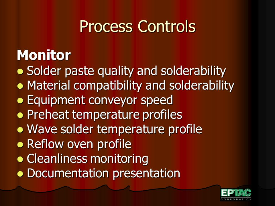 Process Controls Monitor Solder paste quality and solderability Solder paste quality and solderability Material compatibility and solderability Material compatibility and solderability Equipment conveyor speed Equipment conveyor speed Preheat temperature profiles Preheat temperature profiles Wave solder temperature profile Wave solder temperature profile Reflow oven profile Reflow oven profile Cleanliness monitoring Cleanliness monitoring Documentation presentation Documentation presentation