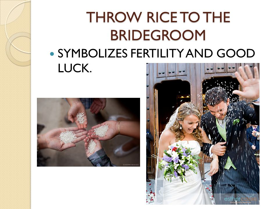 THROW RICE TO THE BRIDEGROOM SYMBOLIZES FERTILITY AND GOOD LUCK.