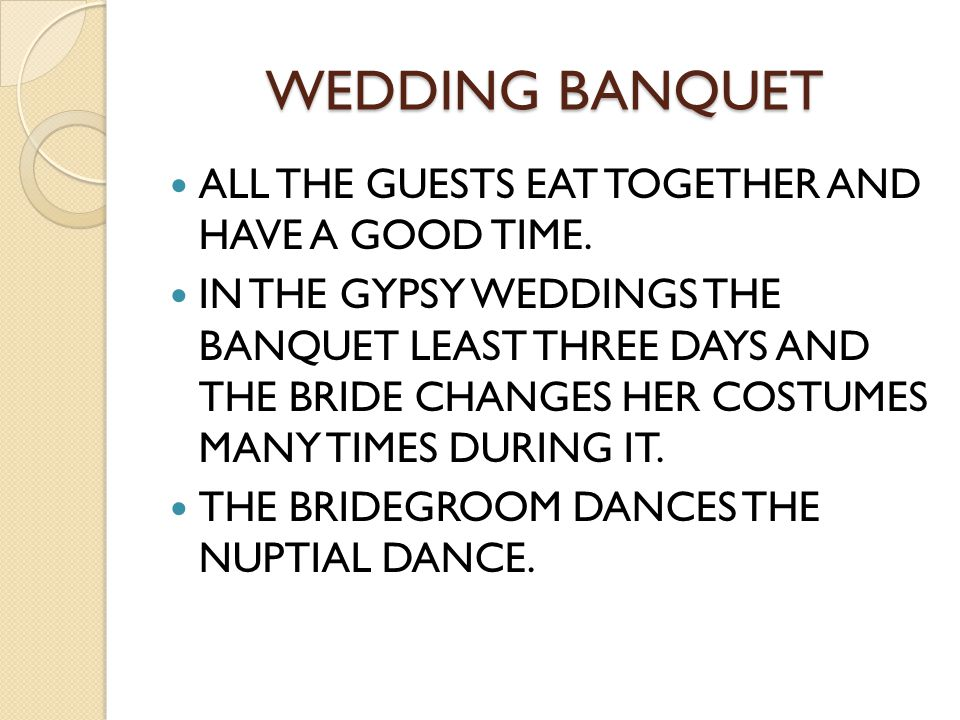 WEDDING BANQUET ALL THE GUESTS EAT TOGETHER AND HAVE A GOOD TIME. IN THE GYPSY WEDDINGS THE BANQUET LEAST THREE DAYS AND THE BRIDE CHANGES HER COSTUME
