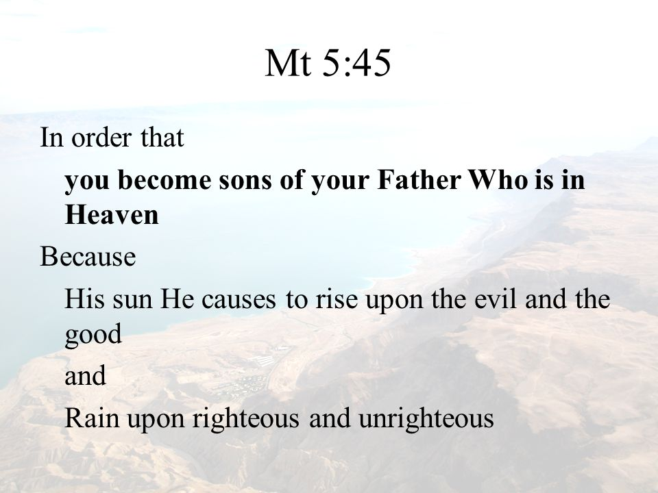 Mt 5:45 In order that you become sons of your Father Who is in Heaven Because His sun He causes to rise upon the evil and the good and Rain upon righteous and unrighteous