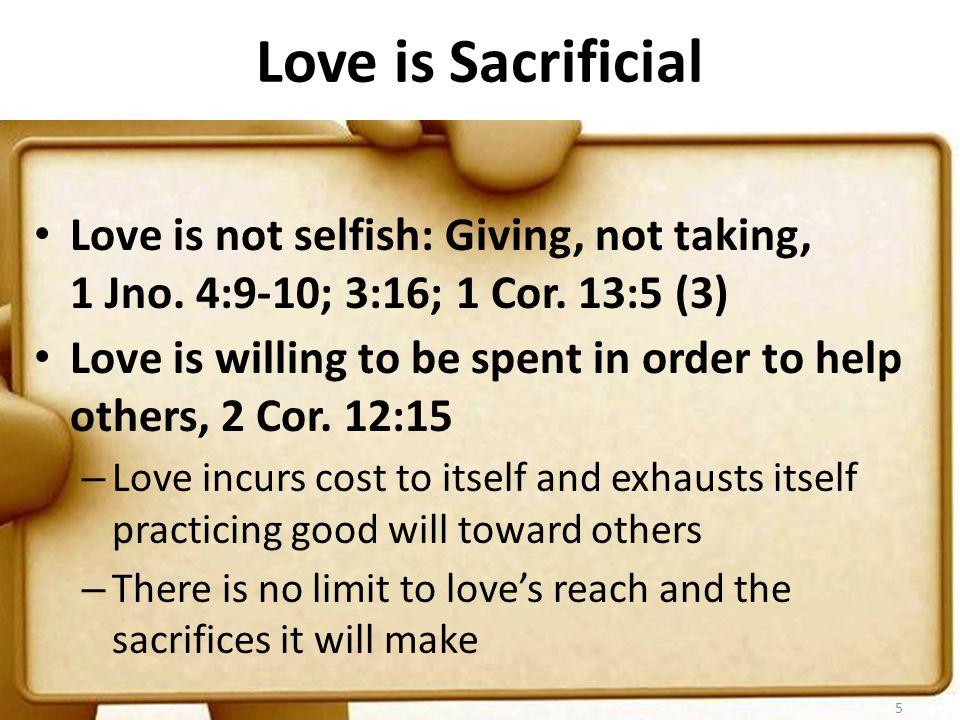 Love is Sacrificial Love is not selfish: Giving, not taking, 1 Jno.