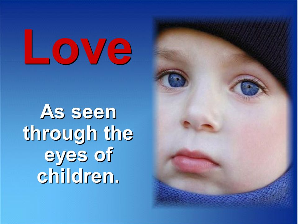 Love As seen through the eyes of children. As seen through the eyes of children.