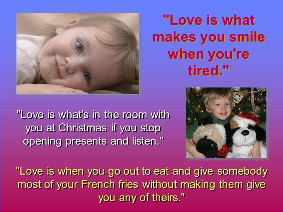 Love is when you go out to eat and give somebody most of your French fries without making them give you any of theirs. Love is what makes you smile when you re tired. Love is what s in the room with you at Christmas if you stop opening presents and listen.