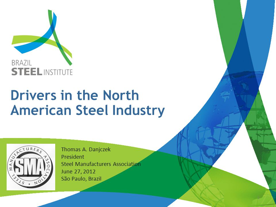 Outline About the SMA Big Economic Picture Steel Picture Drivers in North America's Steel Industry Cooperation within the Americas Final Thoughts Brazilian Steel Conference- 2012 2