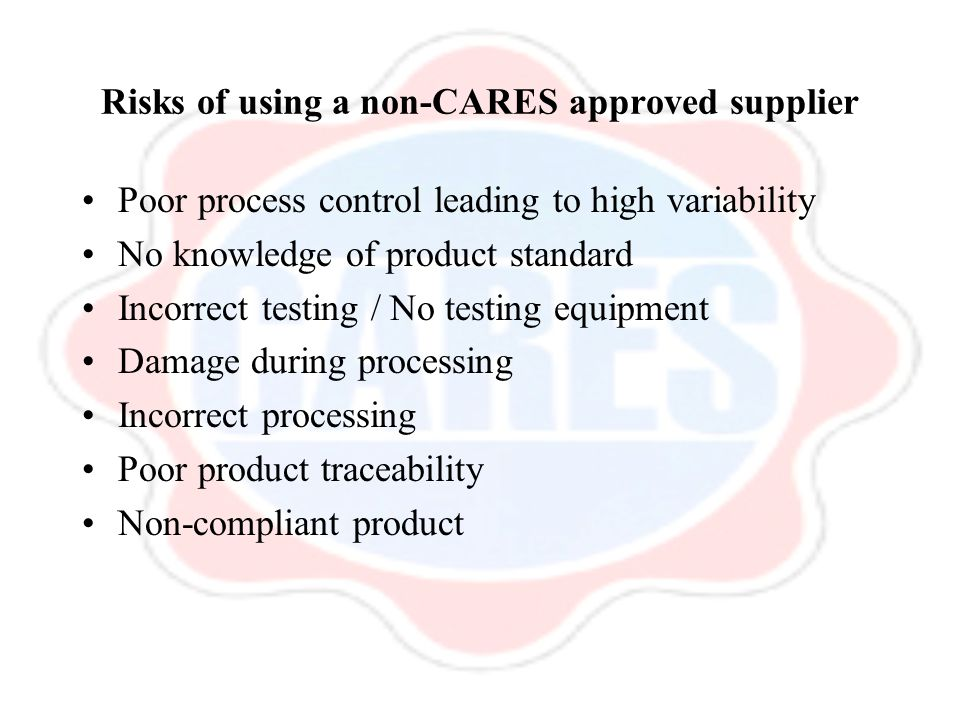Risks of using a non-CARES approved supplier Poor process control leading to high variability No knowledge of product standard Incorrect testing / No testing equipment Damage during processing Incorrect processing Poor product traceability Non-compliant product