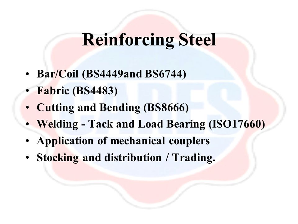 Reinforcing Steel Bar/Coil (BS4449and BS6744) Fabric (BS4483) Cutting and Bending (BS8666) Welding - Tack and Load Bearing (ISO17660) Application of m
