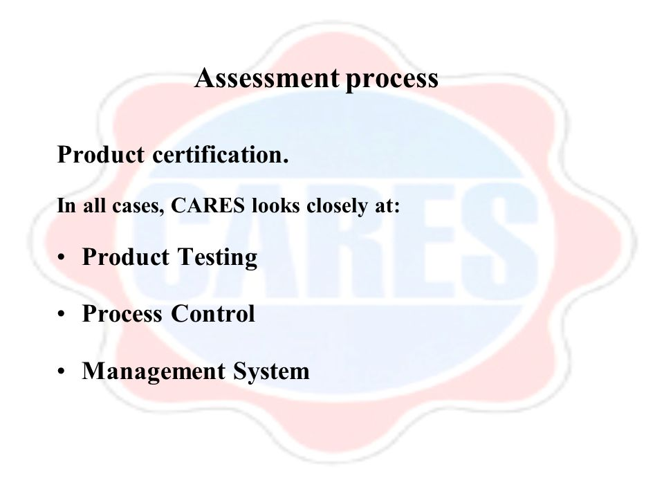 Assessment process Product certification. In all cases, CARES looks closely at: Product Testing Process Control Management System