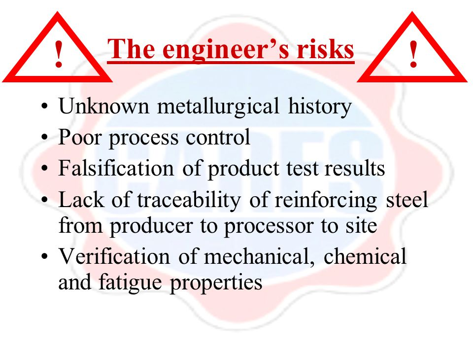 The engineer's risks Unknown metallurgical history Poor process control Falsification of product test results Lack of traceability of reinforcing stee