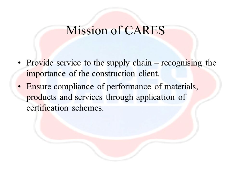 Mission of CARES Provide service to the supply chain – recognising the importance of the construction client.