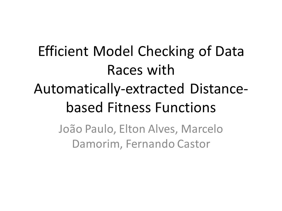 Efficient Model Checking of Data Races with Automatically-extracted Distance- based Fitness Functions João Paulo, Elton Alves, Marcelo Damorim, Fernando Castor