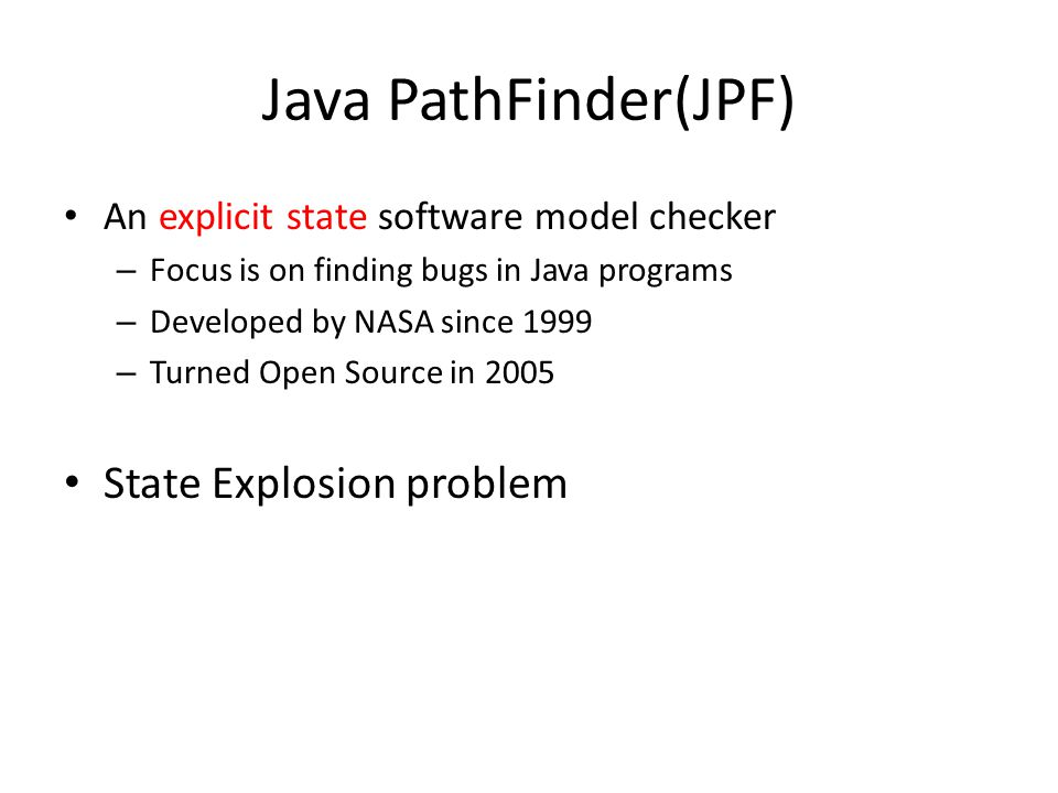 Java PathFinder(JPF) An explicit state software model checker – Focus is on finding bugs in Java programs – Developed by NASA since 1999 – Turned Open Source in 2005 State Explosion problem