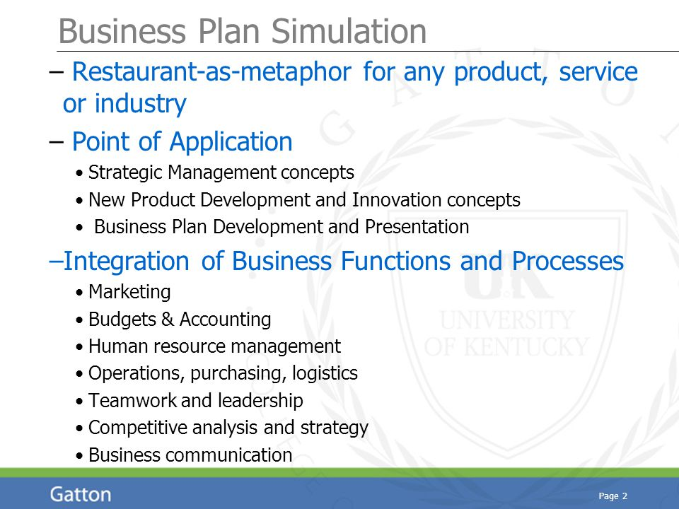 Page 2 Business Plan Simulation – Restaurant-as-metaphor for any product, service or industry – Point of Application Strategic Management concepts New Product Development and Innovation concepts Business Plan Development and Presentation –Integration of Business Functions and Processes Marketing Budgets & Accounting Human resource management Operations, purchasing, logistics Teamwork and leadership Competitive analysis and strategy Business communication