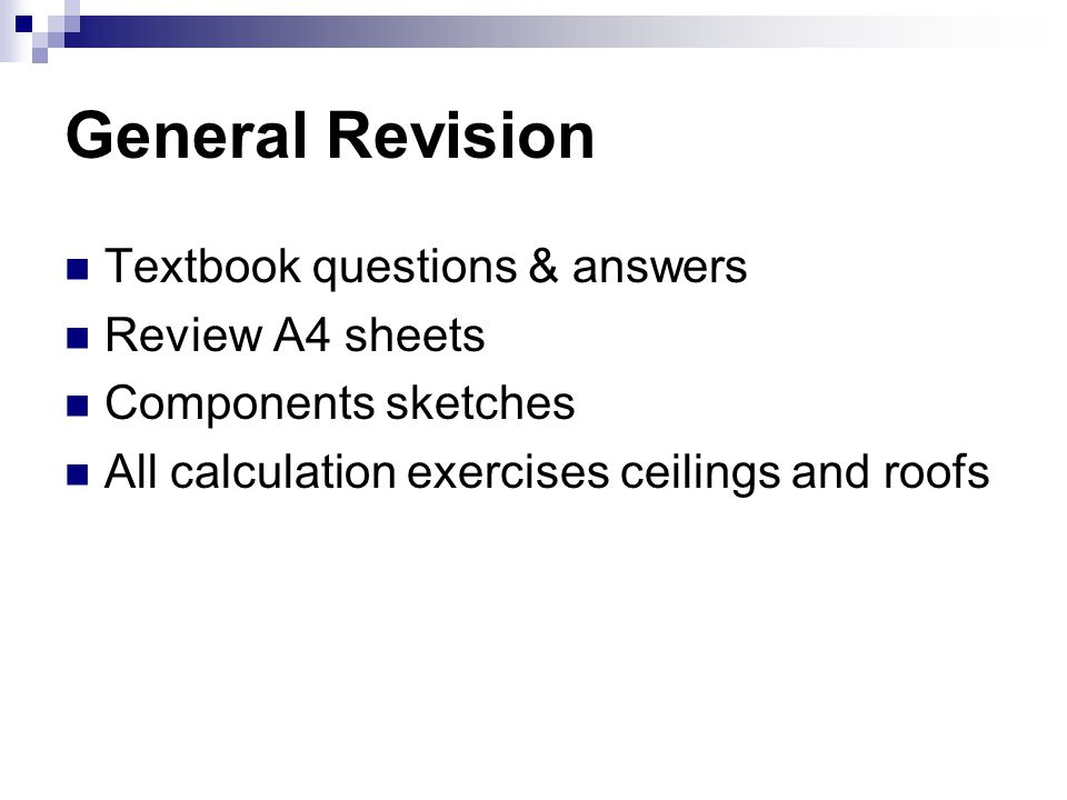General Revision Textbook questions & answers Review A4 sheets Components sketches All calculation exercises ceilings and roofs
