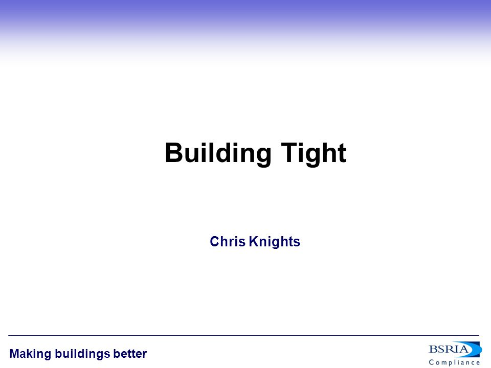 1 Making buildings better Building Tight Chris Knights