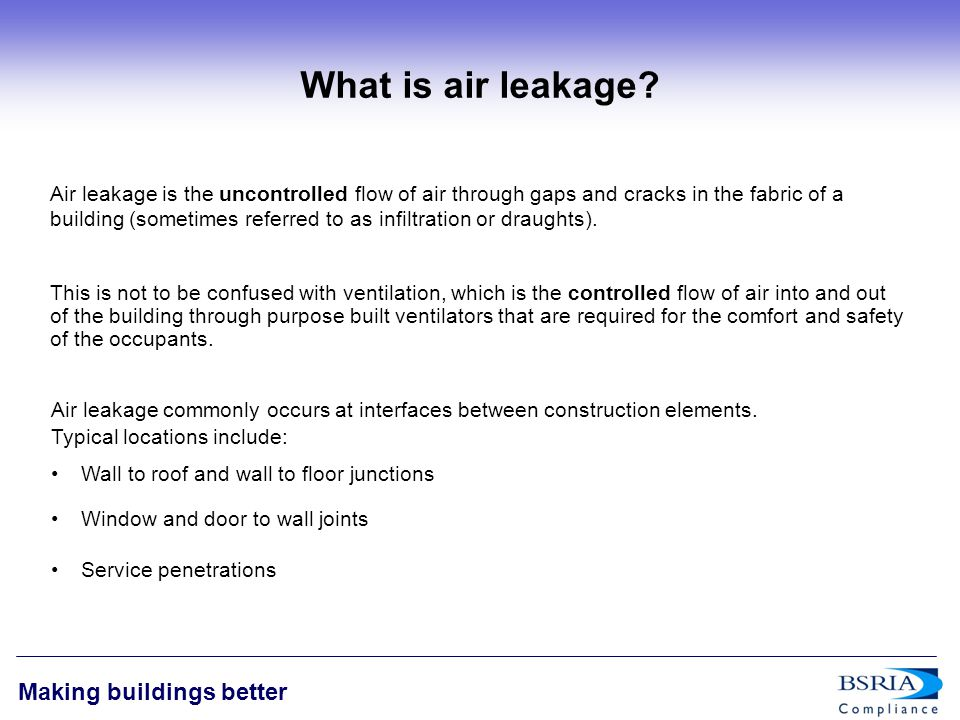 2 Making buildings better What is air leakage? Air leakage is the uncontrolled flow of air through gaps and cracks in the fabric of a building (someti