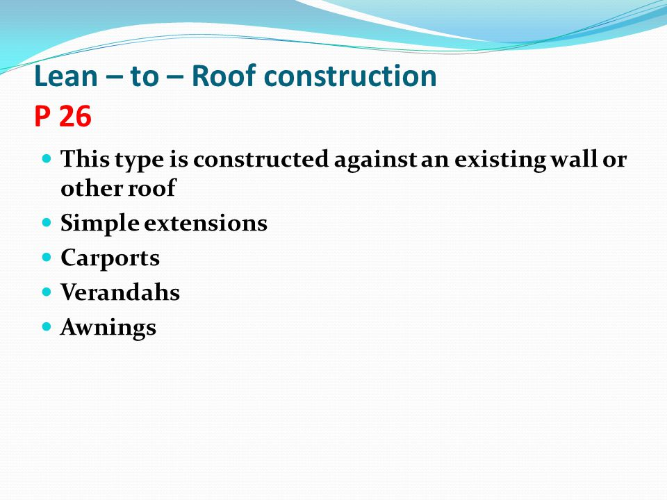 Lean – to – Roof construction P 26 This type is constructed against an existing wall or other roof Simple extensions Carports Verandahs Awnings