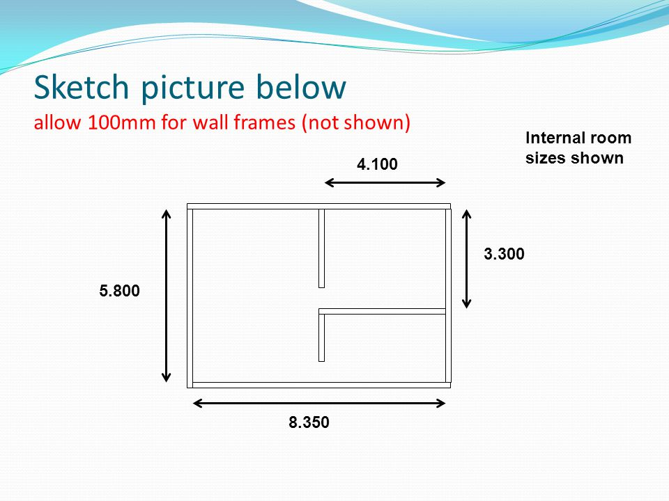 Sketch picture below allow 100mm for wall frames (not shown) Internal room sizes shown 4.100 3.300 8.350 5.800