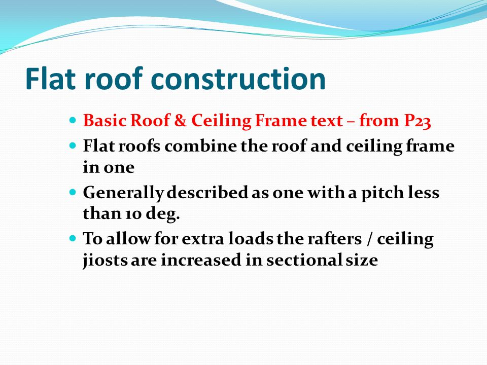 Flat roof construction Basic Roof & Ceiling Frame text – from P23 Flat roofs combine the roof and ceiling frame in one Generally described as one with