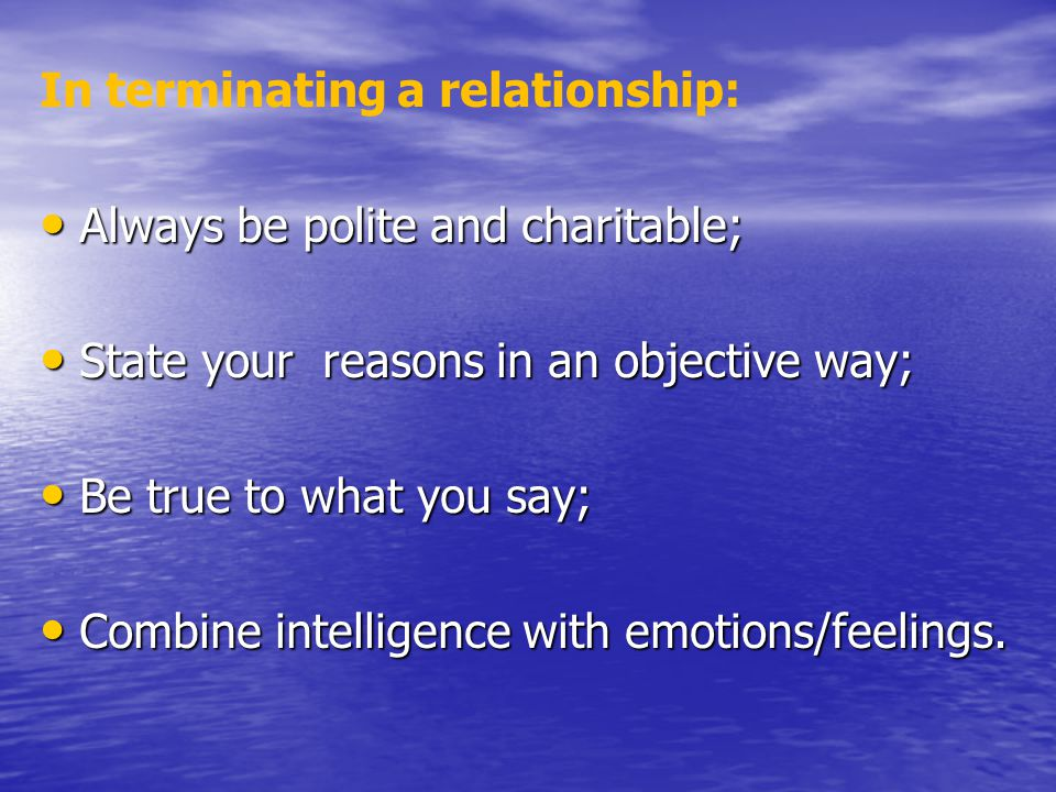 In terminating a relationship: Always be polite and charitable; Always be polite and charitable; State your reasons in an objective way; State your reasons in an objective way; Be true to what you say; Be true to what you say; Combine intelligence with emotions/feelings.
