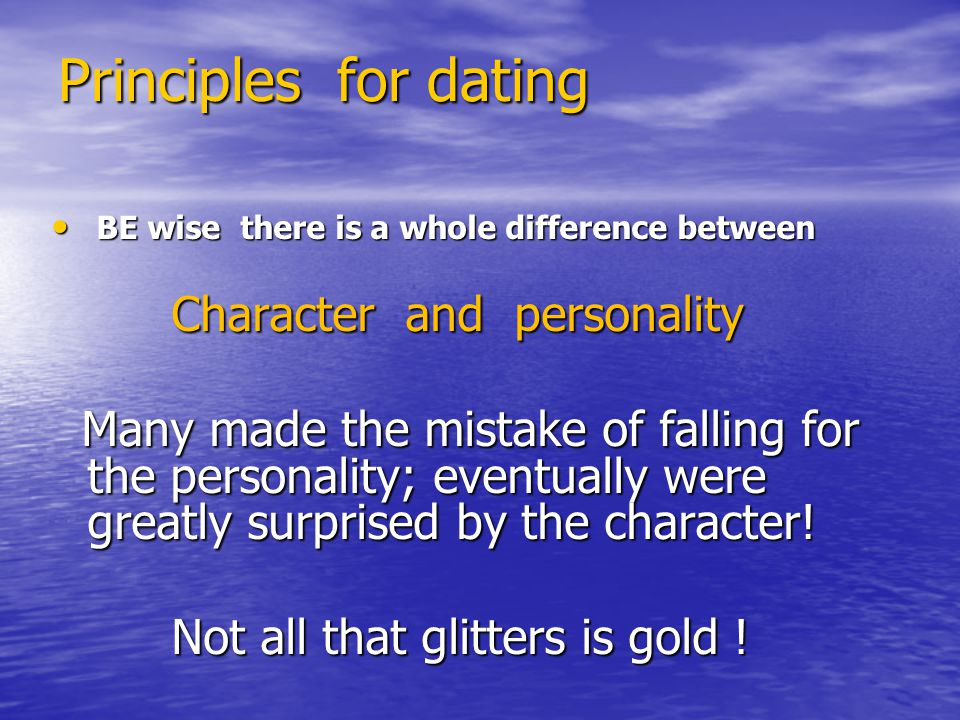 Principles for dating BE wise there is a whole difference between BE wise there is a whole difference between Character and personality Character and personality Many made the mistake of falling for the personality; eventually were greatly surprised by the character.