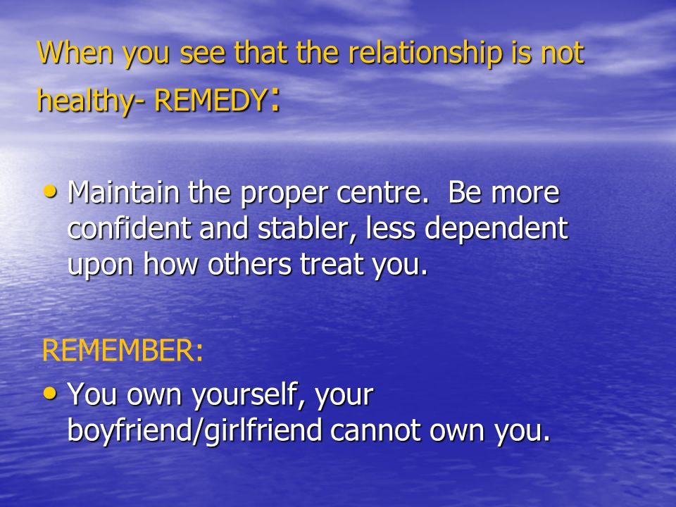 When you see that the relationship is not healthy- REMEDY : Maintain the proper centre.