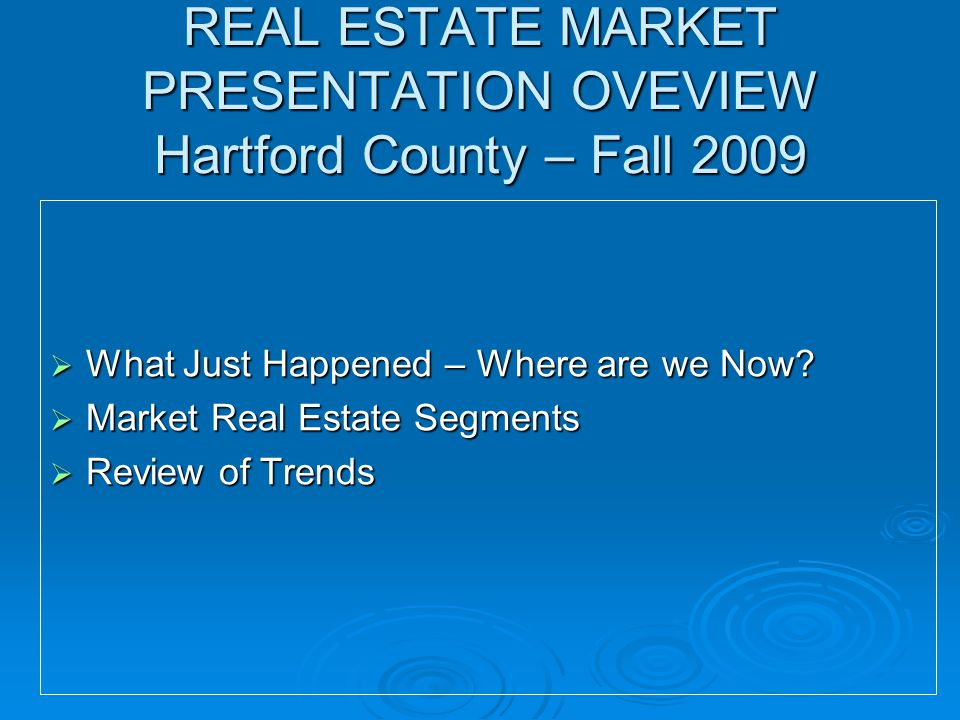 REAL ESTATE MARKET PRESENTATION OVEVIEW Hartford County – Fall 2009  What Just Happened – Where are we Now.
