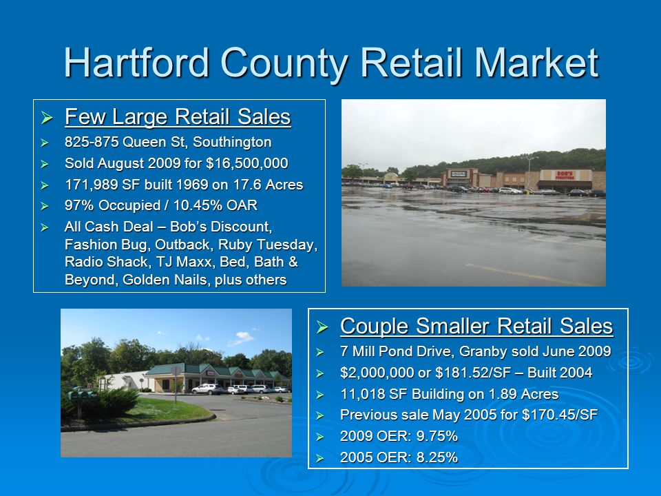 Hartford County Retail Market  Few Large Retail Sales  Queen St, Southington  Sold August 2009 for $16,500,000  171,989 SF built 1969 on 17.6 Acres  97% Occupied / 10.45% OAR  All Cash Deal – Bob's Discount, Fashion Bug, Outback, Ruby Tuesday, Radio Shack, TJ Maxx, Bed, Bath & Beyond, Golden Nails, plus others  Couple Smaller Retail Sales  7 Mill Pond Drive, Granby sold June 2009  $2,000,000 or $181.52/SF – Built 2004  11,018 SF Building on 1.89 Acres  Previous sale May 2005 for $170.45/SF  2009 OER: 9.75%  2005 OER: 8.25%
