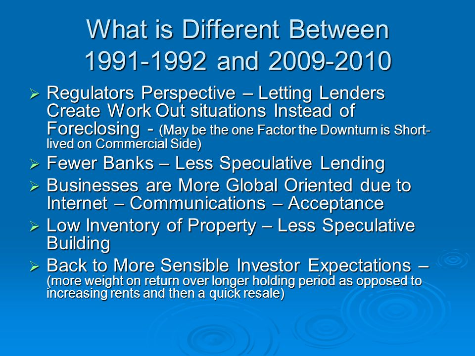 What is Different Between and  Regulators Perspective – Letting Lenders Create Work Out situations Instead of Foreclosing - (May be the one Factor the Downturn is Short- lived on Commercial Side)  Fewer Banks – Less Speculative Lending  Businesses are More Global Oriented due to Internet – Communications – Acceptance  Low Inventory of Property – Less Speculative Building  Back to More Sensible Investor Expectations – (more weight on return over longer holding period as opposed to increasing rents and then a quick resale)