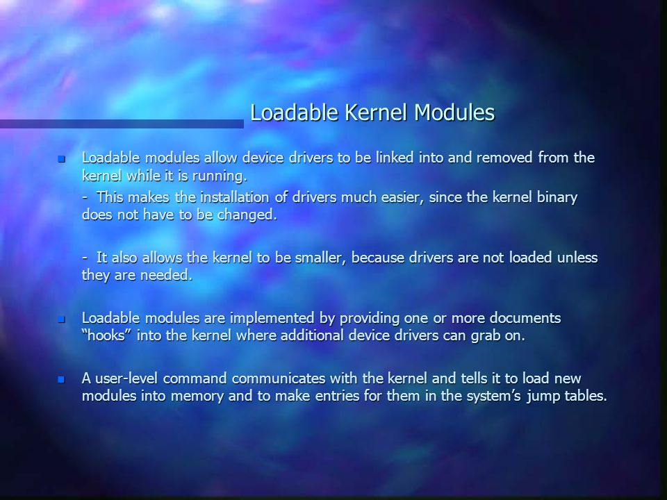 Loadable Kernel Modules n Loadable modules allow device drivers to be linked into and removed from the kernel while it is running.
